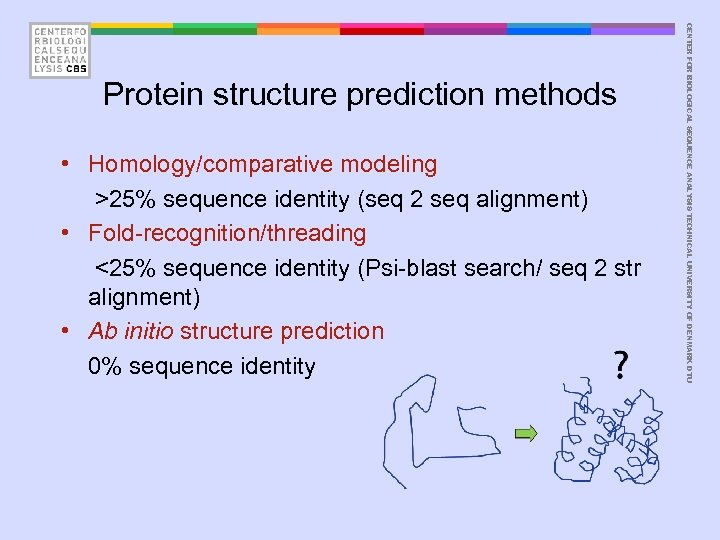 • Homology/comparative modeling >25% sequence identity (seq 2 seq alignment) • Fold-recognition/threading <25%