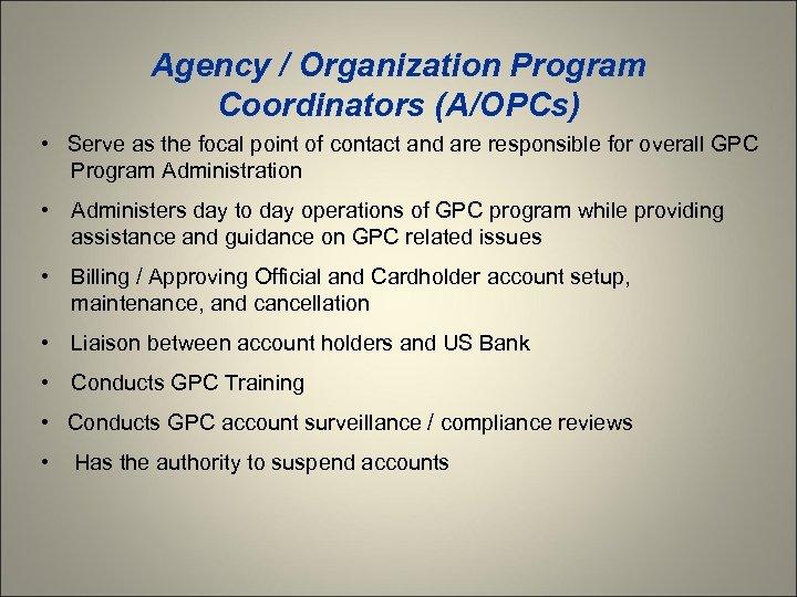 Agency / Organization Program Coordinators (A/OPCs) • Serve as the focal point of contact