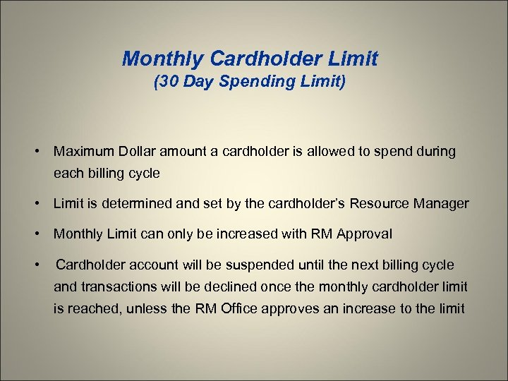Monthly Cardholder Limit (30 Day Spending Limit) • Maximum Dollar amount a cardholder is