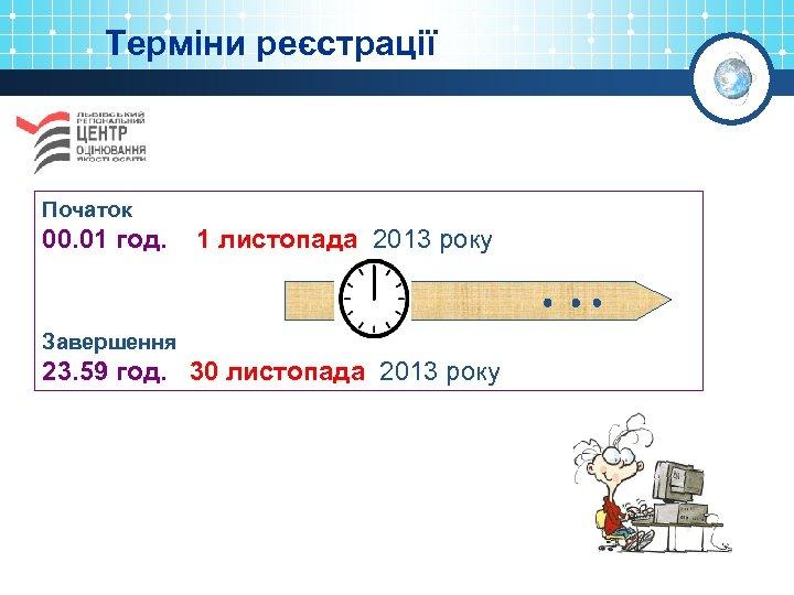 Терміни реєстрації Початок 00. 01 год. 1 листопада 2013 року Завершення 23. 59 год.