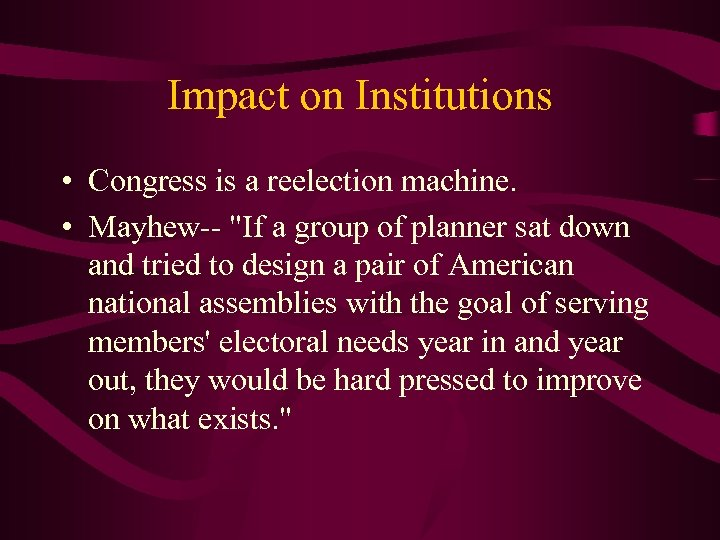 Impact on Institutions • Congress is a reelection machine. • Mayhew--