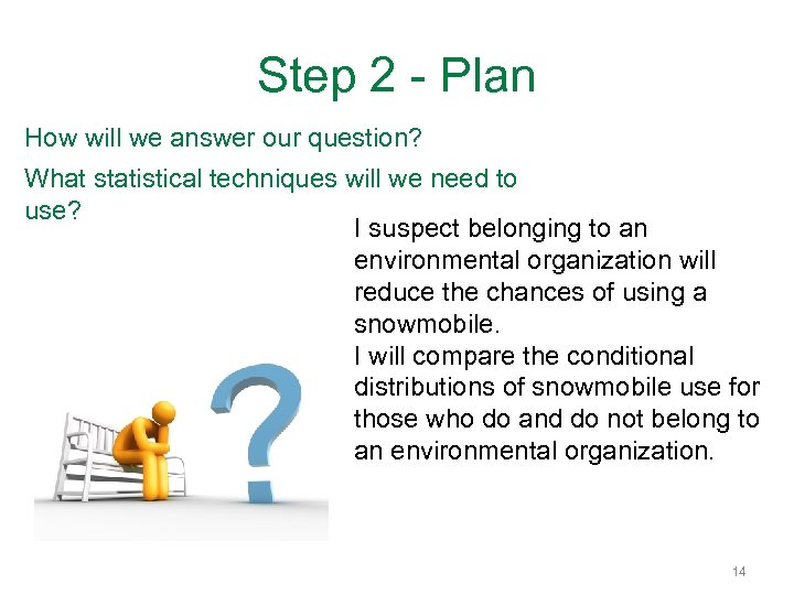 Step 2 - Plan How will we answer our question? What statistical techniques will