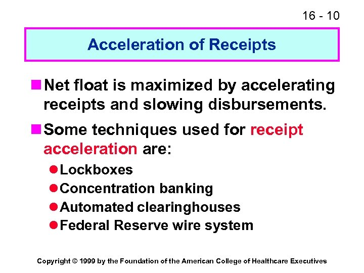 16 - 10 Acceleration of Receipts n Net float is maximized by accelerating receipts