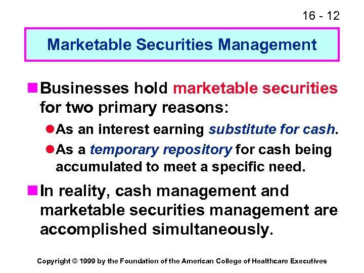16 - 12 Marketable Securities Management n Businesses hold marketable securities for two primary