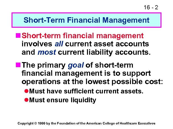 16 - 2 Short-Term Financial Management n Short-term financial management involves all current asset