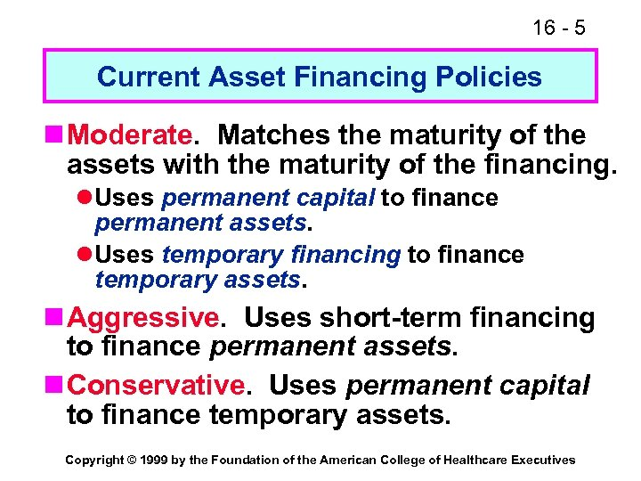 16 - 5 Current Asset Financing Policies n Moderate. Matches the maturity of the