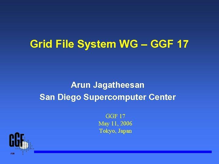 Grid File System WG – GGF 17 Arun Jagatheesan San Diego Supercomputer Center GGF