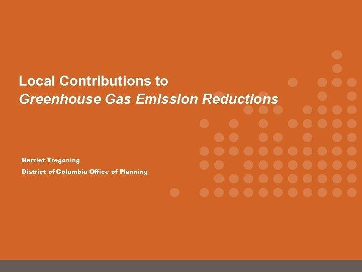 Local Contributions to Greenhouse Gas Emission Reductions Harriet Tregoning District of Columbia Office of