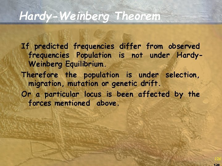 Hardy-Weinberg Theorem If predicted frequencies differ from observed frequencies Population is not under Hardy.