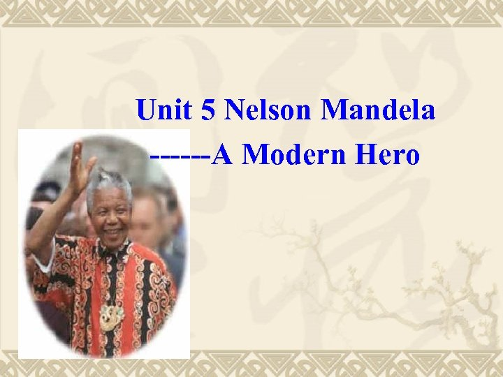 Unit 5 Nelson Mandela ------A Modern Hero