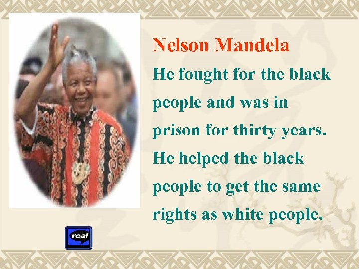 Nelson Mandela He fought for the black people and was in prison for thirty