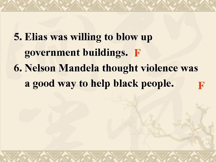 5. Elias willing to blow up government buildings. F 6. Nelson Mandela thought violence