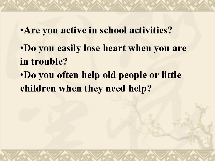 • Are you active in school activities? • Do you easily lose heart