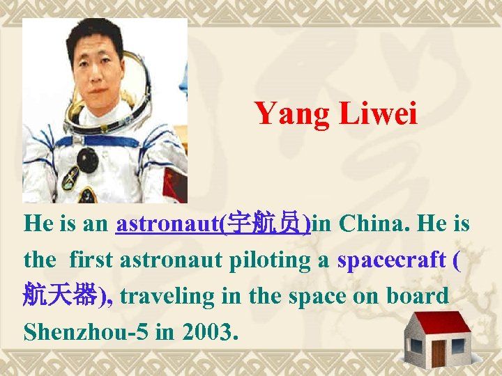 Yang Liwei He is an astronaut(宇航员)in China. He is the first astronaut piloting a