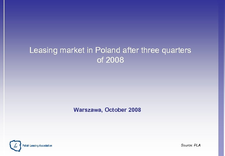 Leasing market in Poland after three quarters of 2008 Warszawa, October 2008 Source: PLA