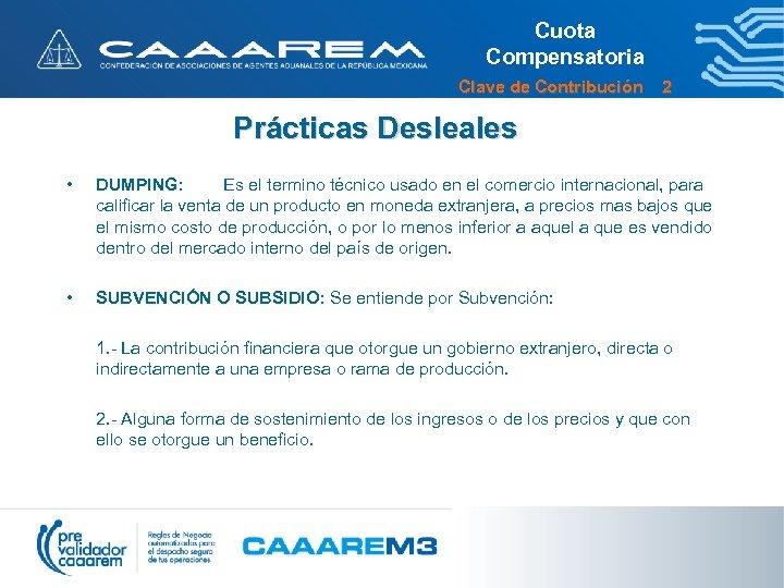 Cuota Compensatoria Clave de Contribución 2 Prácticas Desleales • DUMPING: Es el termino técnico