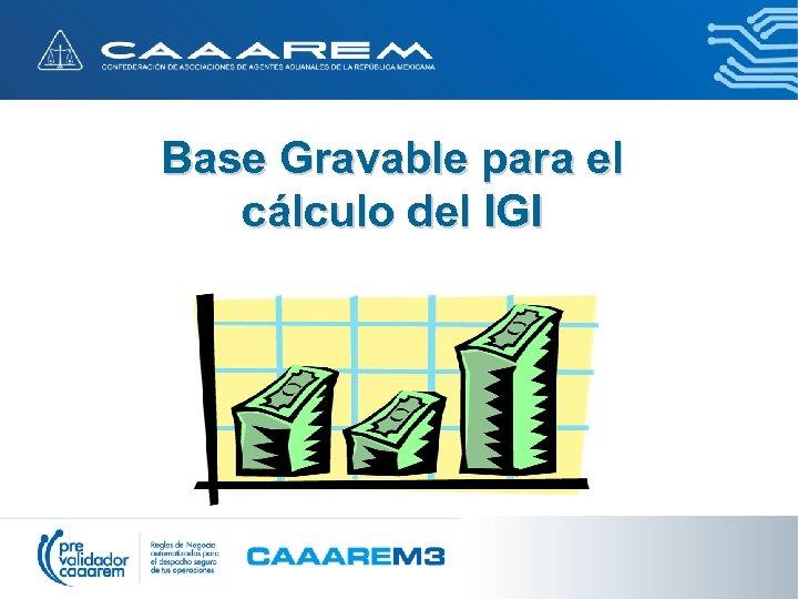 Base Gravable para el cálculo del IGI