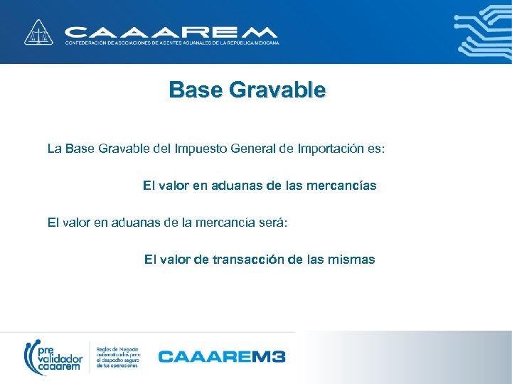 Base Gravable La Base Gravable del Impuesto General de Importación es: El valor en