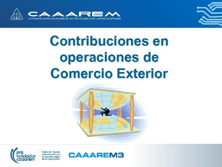 Contribuciones en operaciones de Comercio Exterior