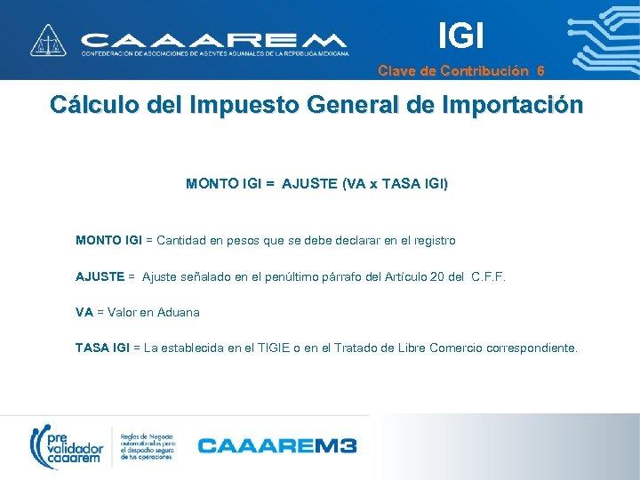 IGI Clave de Contribución 6 Cálculo del Impuesto General de Importación MONTO IGI =