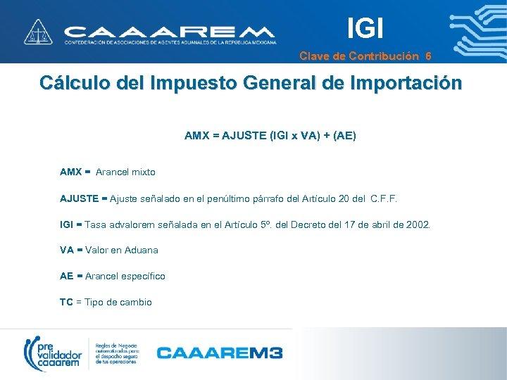 IGI Clave de Contribución 6 Cálculo del Impuesto General de Importación AMX = AJUSTE
