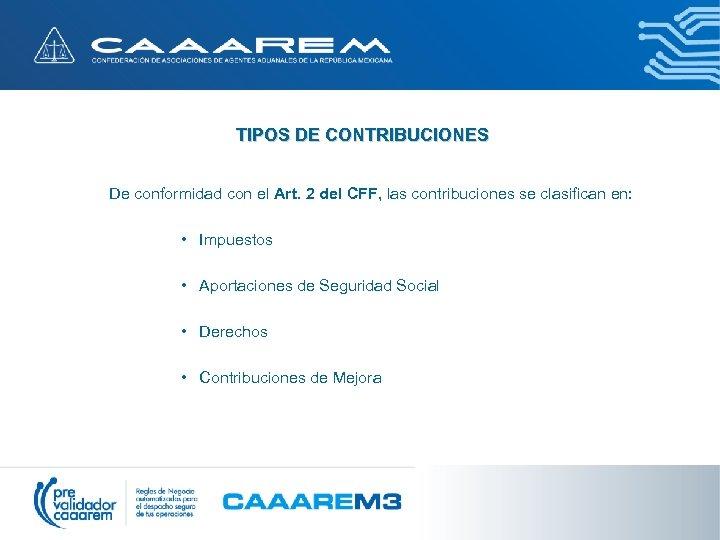 TIPOS DE CONTRIBUCIONES De conformidad con el Art. 2 del CFF, las contribuciones se