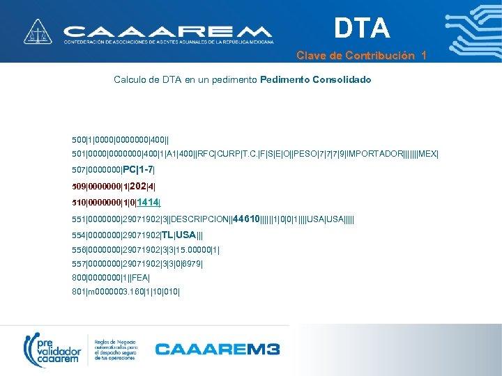 DTA Clave de Contribución 1 Calculo de DTA en un pedimento Pedimento Consolidado 500|1|0000000|400||