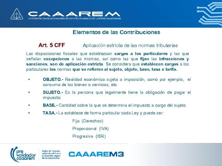 Elementos de las Contribuciones Art. 5 CFF Aplicación estricta de las normas tributarias Las