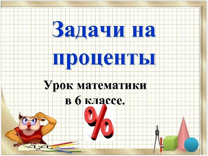 Задачи на проценты Урок математики в 6 классе.