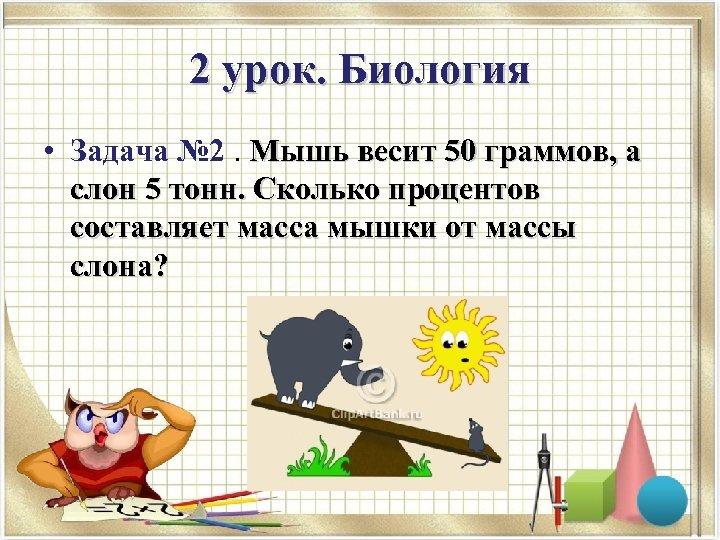 2 урок. Биология • Задача № 2. Мышь весит 50 граммов, а слон 5