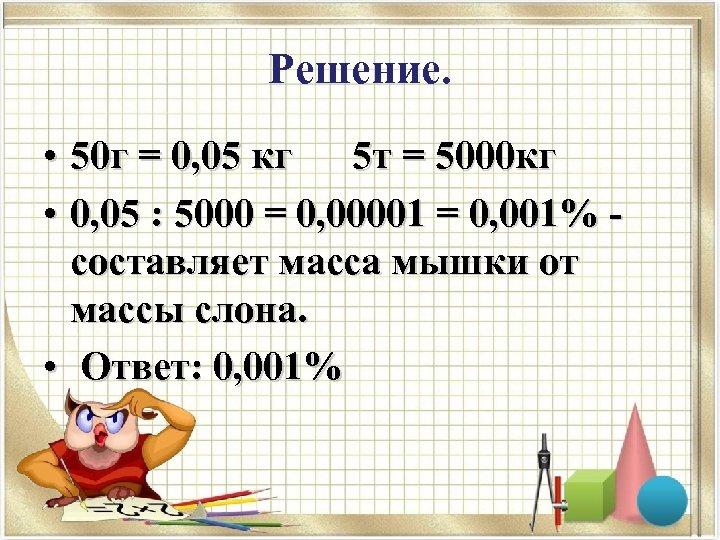 Решение. • 50 г = 0, 05 кг 5 т = 5000 кг •