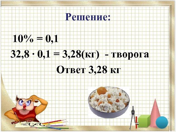 Решение: 10% = 0, 1 32, 8 ∙ 0, 1 = 3, 28(кг) -