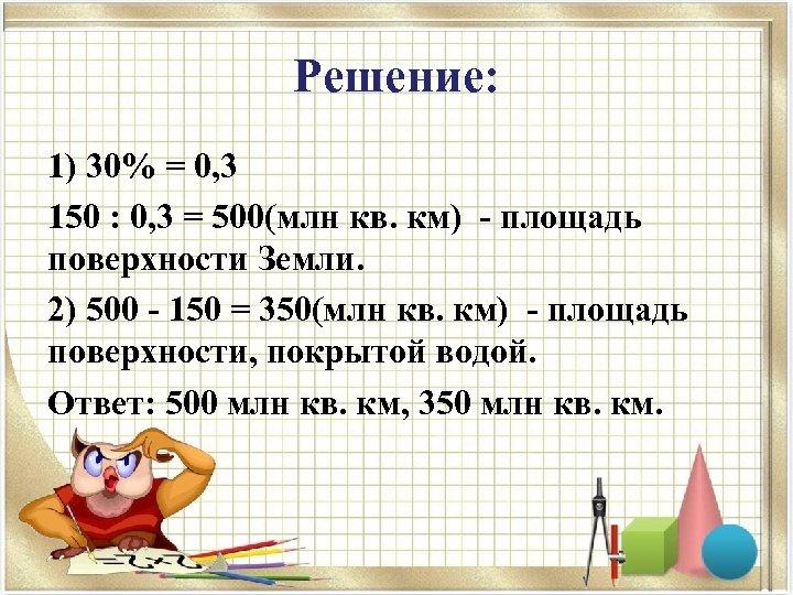 Решение: 1) 30% = 0, 3 150 : 0, 3 = 500(млн кв. км)