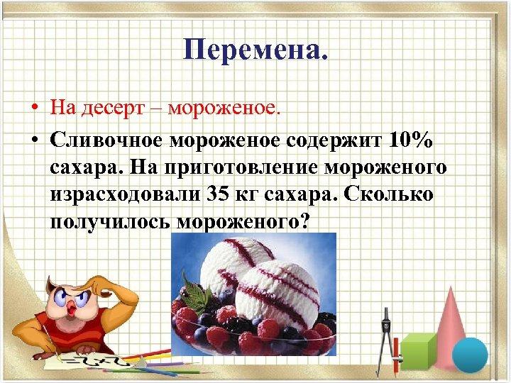 Перемена. • На десерт – мороженое. • Сливочное мороженое содержит 10% сахара. На приготовление