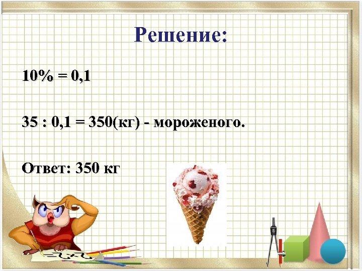 Решение: 10% = 0, 1 35 : 0, 1 = 350(кг) - мороженого. Ответ: