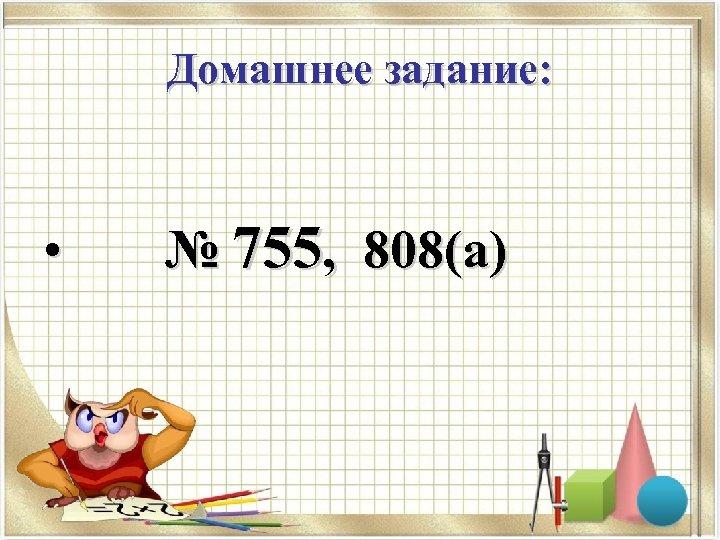 Домашнее задание: • № 755, 808(а)