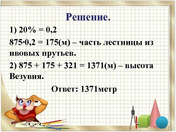 Решение. 1) 20% = 0, 2 875∙ 0, 2 = 175(м) – часть лестницы