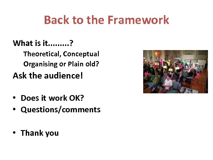 Back to the Framework What is it. . ? Theoretical, Conceptual Organising or Plain