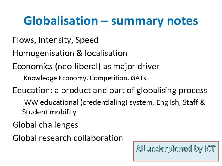 Globalisation – summary notes Flows, Intensity, Speed Homogenisation & localisation Economics (neo-liberal) as major