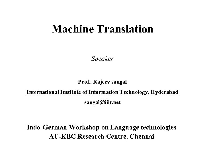 Machine Translation Speaker Prof. . Rajeev sangal International Institute of Information Technology, Hyderabad sangal@iiit.