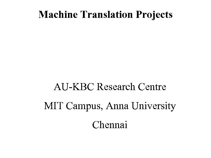 Machine Translation Projects AU-KBC Research Centre MIT Campus, Anna University Chennai