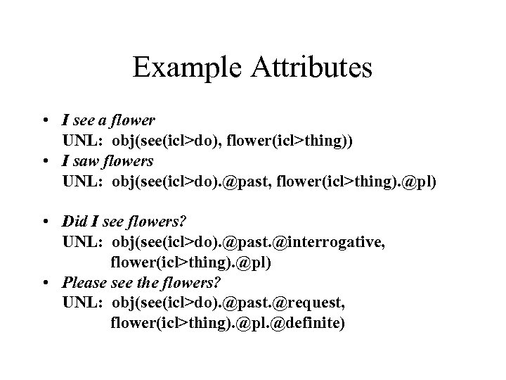 Example Attributes • I see a flower UNL: obj(see(icl>do), flower(icl>thing)) • I saw flowers