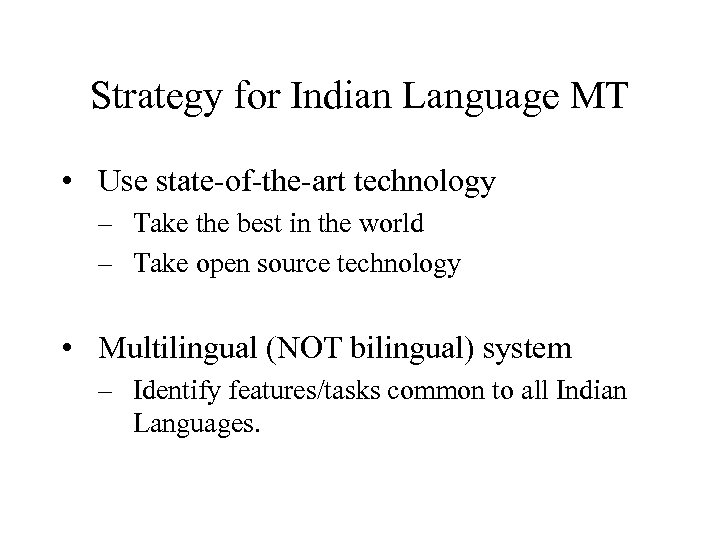 Strategy for Indian Language MT • Use state-of-the-art technology – Take the best in