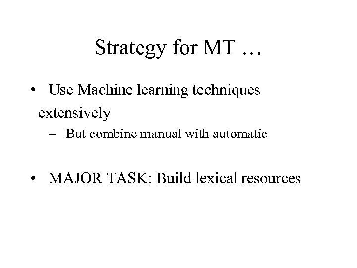 Strategy for MT … • Use Machine learning techniques extensively – But combine manual
