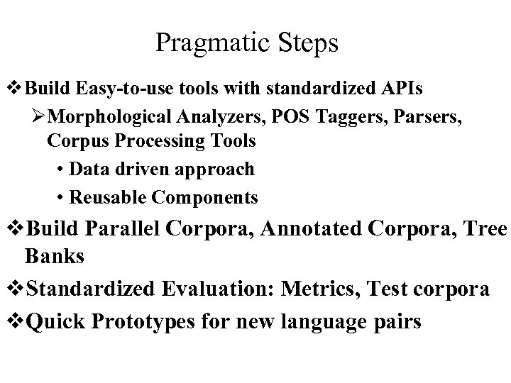 Pragmatic Steps v Build Easy-to-use tools with standardized APIs ØMorphological Analyzers, POS Taggers, Parsers,