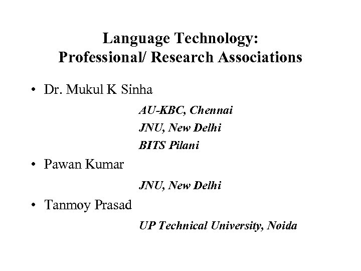 Language Technology: Professional/ Research Associations • Dr. Mukul K Sinha AU-KBC, Chennai JNU, New