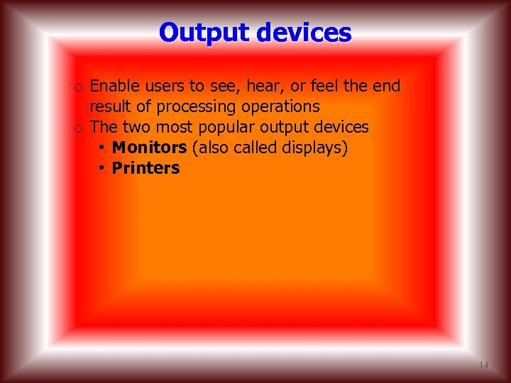 Output devices o Enable users to see, hear, or feel the end result of
