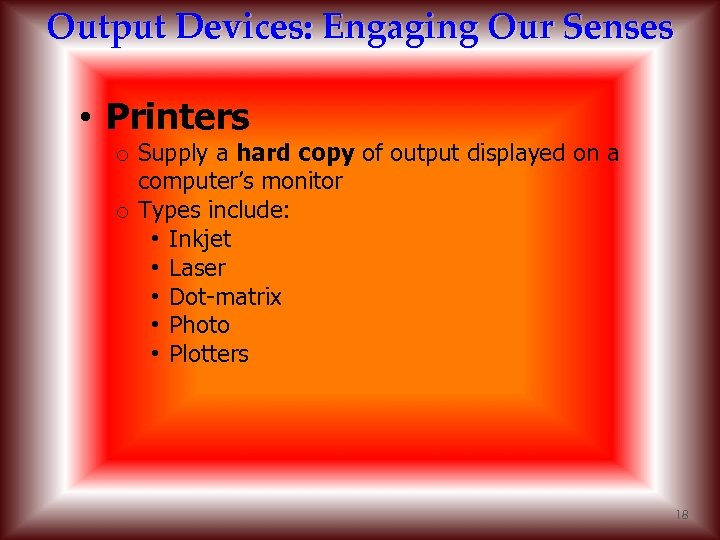 Output Devices: Engaging Our Senses • Printers o Supply a hard copy of output