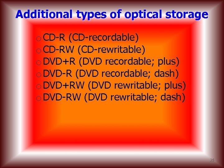 Additional types of optical storage o CD-R (CD-recordable) o CD-RW (CD-rewritable) o DVD+R (DVD