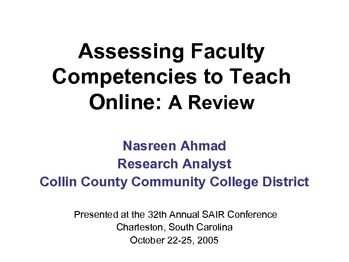 Assessing Faculty Competencies to Teach Online: A Review Nasreen Ahmad Research Analyst Collin County